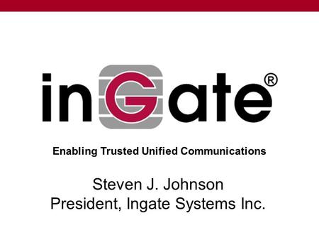Steven J. Johnson President, Ingate Systems Inc. Enabling Trusted Unified Communications.