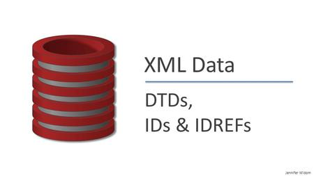 "Jennifer Widom XML Data DTDs, IDs & IDREFs. Jennifer Widom DTDs, IDs & IDREFs ""Well-Formed"" XML Adheres to basic structural requirements Single root element."