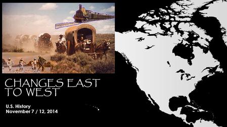 CHANGES EAST TO WEST U.S. History November 7 / 12, 2014.