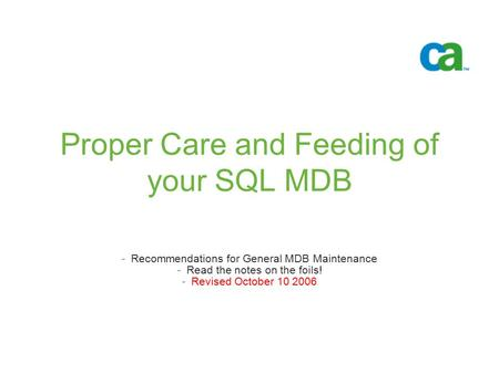 Proper Care and Feeding of your SQL MDB -Recommendations for General MDB Maintenance -Read the notes on the foils! -Revised October 10 2006.