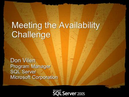 Meeting the Availability Challenge Don Vilen Program Manager SQL Server Microsoft Corporation.