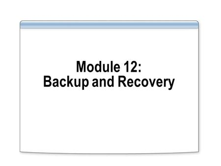 Module 12: Backup and Recovery. Overview Backup and recovery methods available in Oracle and SQL Server 2008 Types of failure Types of recovery Formulating.