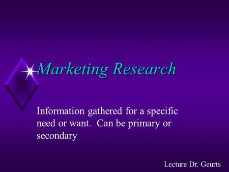 Marketing Research Information gathered for a specific need or want. Can be primary or secondary Lecture Dr. Geurts.