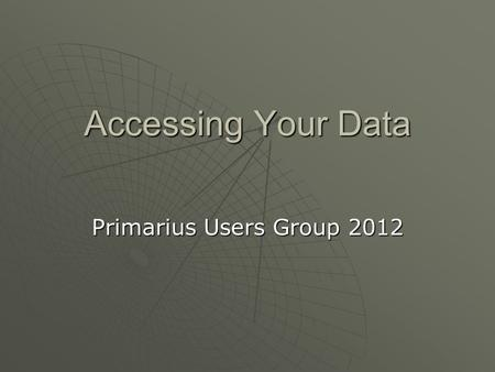 Accessing Your Data Primarius Users Group 2012. 4 Ways to Access to Your Data Accessing Your Data Reports using the Report Interface Exporting Reports.
