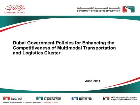 1 Dubai Government Policies for Enhancing the Competitiveness of Multimodal Transportation and Logistics Cluster June 2014.