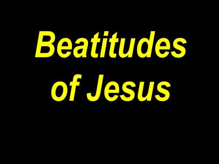 "Beatitudes of Jesus. Matt 5:1-12 ""And seeing the multitudes, he went up into a mountain: and when he was set, his disciples came unto him: 2 And he opened."