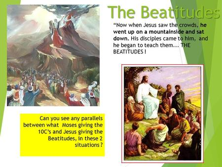 "The Beatitudes Can you see any parallels between what Moses giving the 10C's and Jesus giving the Beatitudes, in these 2 situations ? ""Now when Jesus saw."