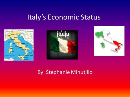 "Italy's Economic Status By: Stephanie Minutillo. Thesis Italy is a country that has an economy reliant upon its fashion and tourism industries. ""Since."