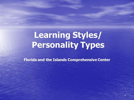 1 Learning Styles/ Personality Types Florida and the Islands Comprehensive Center.