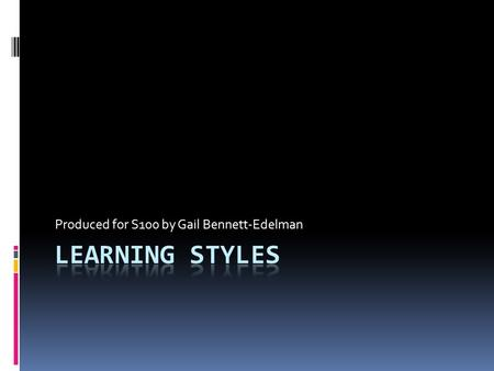 Produced for S100 by Gail Bennett-Edelman. Learning Objectives When you have completed this module, you will be able to: Discuss what learning styles.