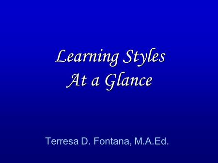 Learning Styles At a Glance Terresa D. Fontana, M.A.Ed.
