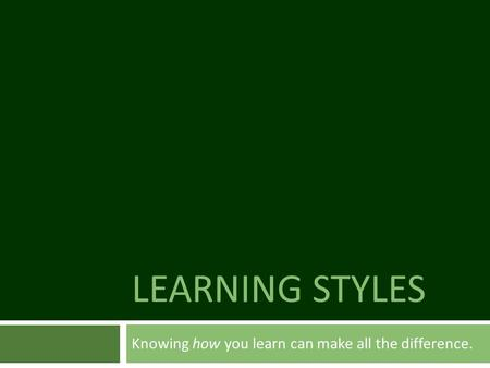 LEARNING STYLES Knowing how you learn can make all the difference.