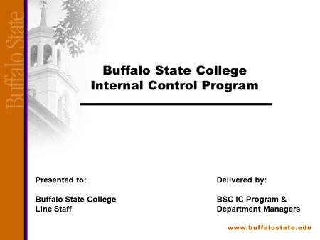 Buffalo State College Internal Control Program Presented to: Buffalo State College Line Staff Delivered by: BSC IC Program & Department Managers.