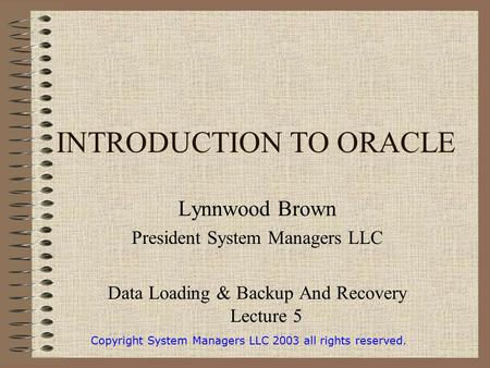 INTRODUCTION TO ORACLE Lynnwood Brown President System Managers LLC Data Loading & Backup And Recovery Lecture 5 Copyright System Managers LLC 2003 all.