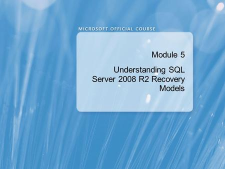 Module 5 Understanding SQL Server 2008 R2 Recovery Models.