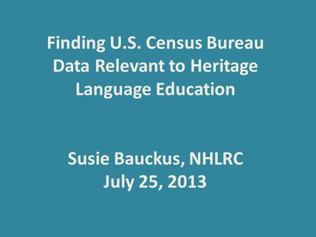 Finding U.S. Census Bureau Data Relevant to Heritage Language Education Susie Bauckus, NHLRC July 25, 2013.