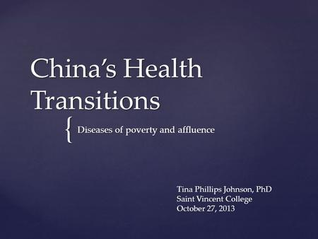 { China's Health Transitions Diseases of poverty and affluence Tina Phillips Johnson, PhD Saint Vincent College October 27, 2013.