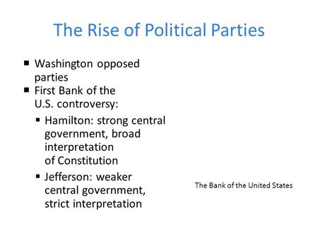 The Rise of Political Parties  Washington opposed parties  First Bank of the U.S. controversy:  Hamilton: strong central government, broad interpretation.