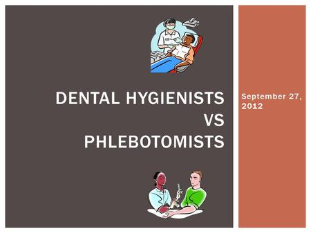 September 27, 2012 DENTAL HYGIENISTS VS PHLEBOTOMISTS.
