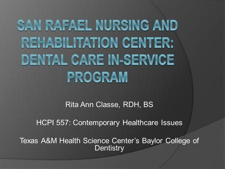 Rita Ann Classe, RDH, BS HCPI 557: Contemporary Healthcare Issues Texas A&M Health Science Center's Baylor College of Dentistry.
