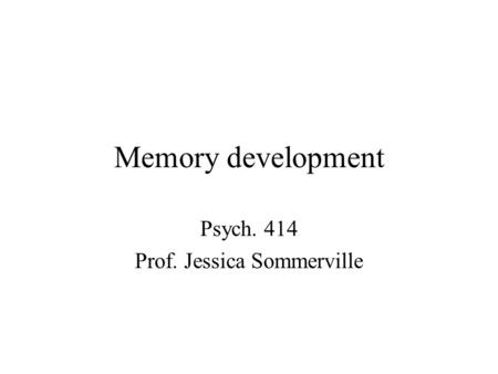Memory development Psych. 414 Prof. Jessica Sommerville.