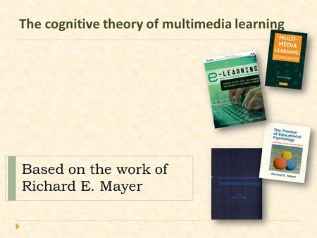 The cognitive theory of multimedia learning Based on the work of Richard E. Mayer.