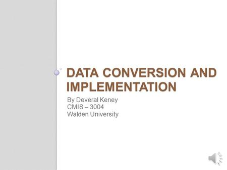 DATA CONVERSION AND IMPLEMENTATION By Deveral Keney CMIS – 3004 Walden University.
