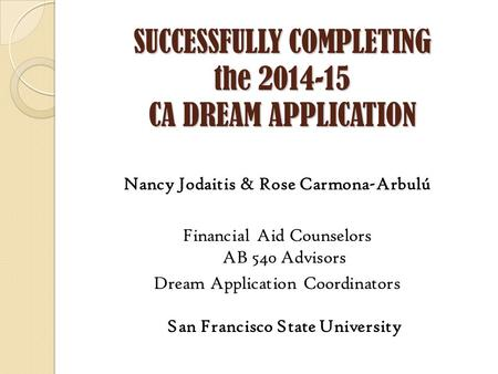 SUCCESSFULLY COMPLETING the 2014-15 CA DREAM APPLICATION Nancy Jodaitis & Rose Carmona-Arbulú Financial Aid Counselors AB 540 Advisors Dream Application.