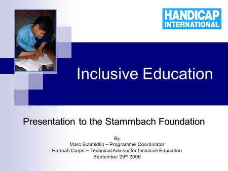 Inclusive Education Presentation to the Stammbach Foundation By Marc Schmidlin – Programme Coordinator Hannah Corps – Technical Advisor for Inclusive Education.