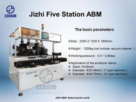 JIZHI ABM Balancing the world  Size : 2200 X 1220 X 1800mm  Weight : 1200kg (not include vacuum cleaner )  Working pressure : 0.4 ~ 0.6Mpa  Application.