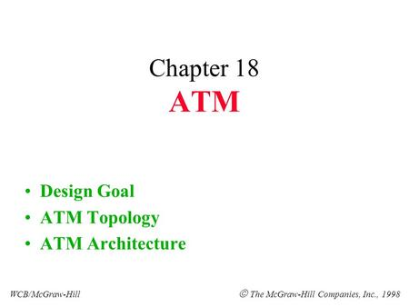 Chapter 18 ATM Design Goal ATM Topology ATM Architecture WCB/McGraw-Hill  The McGraw-Hill Companies, Inc., 1998.