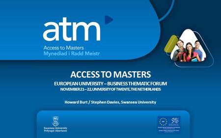 ACCESS TO MASTERS EUROPEAN UNIVERSITY – BUSINESS THEMATIC FORUM NOVEMBER 21 – 22, UNIVERSITY OF TWENTE, THE NETHERLANDS Howard Burt / Stephen Davies, Swansea.