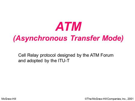 McGraw-Hill©The McGraw-Hill Companies, Inc., 2001 ATM (Asynchronous Transfer Mode) Cell Relay protocol designed by the ATM Forum and adopted by the ITU-T.