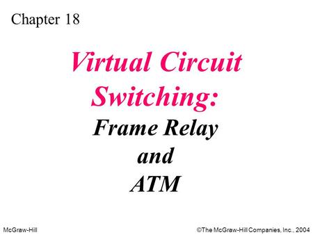 McGraw-Hill©The McGraw-Hill Companies, Inc., 2004 Chapter 18 Virtual Circuit Switching: Frame Relay and ATM.