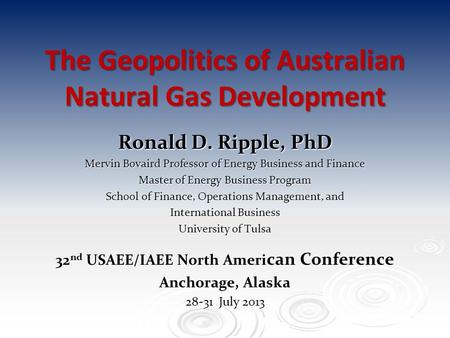 The Geopolitics of Australian Natural Gas Development Ronald D. Ripple, PhD Mervin Bovaird Professor of Energy Business and Finance Master of Energy Business.
