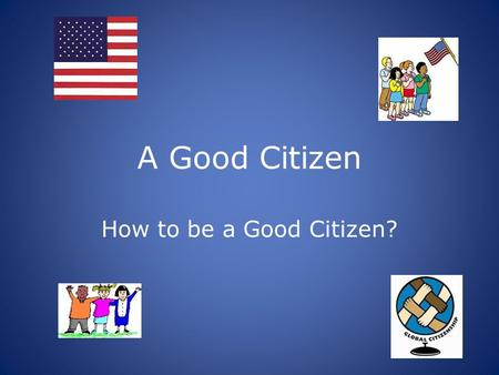 A Good Citizen How to be a Good Citizen?. Unit Overview: The students will learn that good citizens do their part to make their community a good place.
