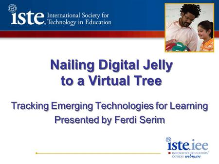 Nailing Digital Jelly to a Virtual Tree Tracking Emerging Technologies for Learning Presented by Ferdi Serim Tracking Emerging Technologies for Learning.