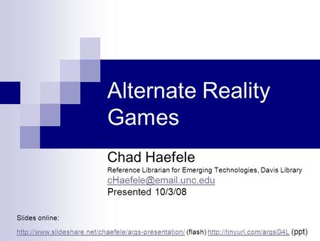 Alternate Reality Games Chad Haefele Reference Librarian for Emerging Technologies, Davis Library Presented 10/3/08 Slides online: