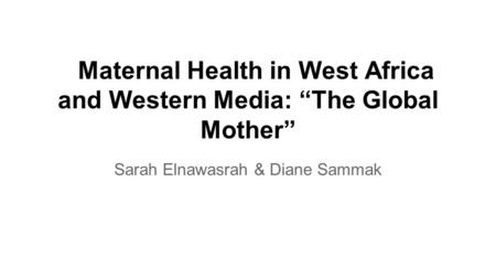 "Maternal Health in West Africa and Western Media: ""The Global Mother"" Sarah Elnawasrah & Diane Sammak."