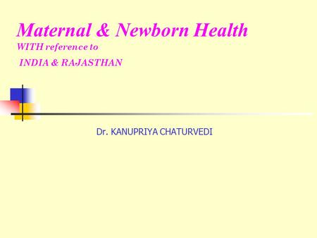 Dr. KANUPRIYA CHATURVEDI Maternal & Newborn Health WITH reference to INDIA & RAJASTHAN.
