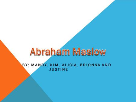 BY: MANDY, KIM, ALICIA, BRIONNA AND JUSTINE. WHO IS ABRAHAM MASLOW?? Born 1908 and died 1970 Part of a group of psychologists called humanists Studied.