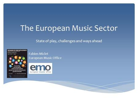 The European Music Sector State of play, challenges and ways ahead Fabien Miclet European Music Office.