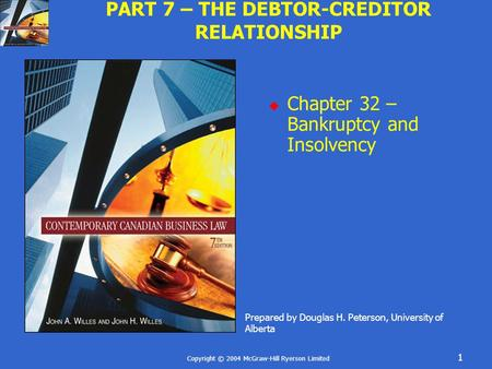 Copyright © 2004 McGraw-Hill Ryerson Limited 1 PART 7 – THE DEBTOR-CREDITOR RELATIONSHIP  Chapter 32 – Bankruptcy and Insolvency Prepared by Douglas H.