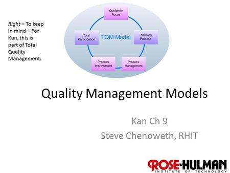 1 Quality Management Models Kan Ch 9 Steve Chenoweth, RHIT Right – To keep in mind – For Kan, this is part of Total Quality Management.