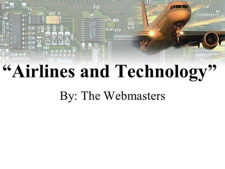"""Airlines and Technology"" By: The Webmasters. WEB MASTERS Section 1 Stephen Cooper –Team Captain Rosmini Winfrey –DQ Leader Jason Wallace –Team Member."