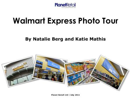 Walmart Express Photo Tour By Natalie Berg and Katie Mathis Planet Retail Ltd | July 2011.