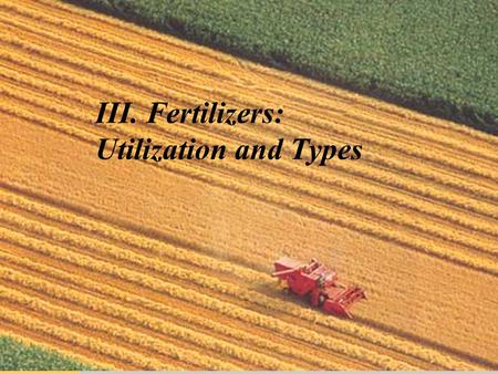 III. Fertilizers: Utilization and Types. Introduction  World demand for increased food, feed, and fiber production necessitates us of fertilizers.