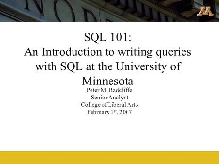 SQL 101: An Introduction to writing queries with SQL at the University of Minnesota Peter M. Radcliffe Senior Analyst College of Liberal Arts February.