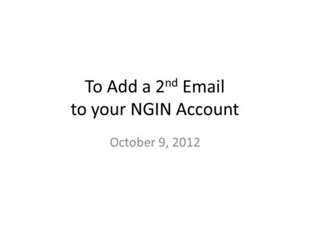 To Add a 2 nd Email to your NGIN Account October 9, 2012.