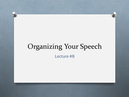 Organizing Your Speech Lecture #8. Why Organize? O Listeners can better comprehend message O Shows relationship between ideas O Audience knows what to.